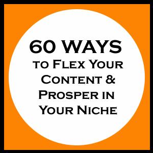 60 Ways To Flex Your Content & Prosper In Your Niche