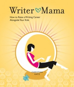 Writer Mama, How to Raise a Writing Career Alongside Your Kids by Christina Katz