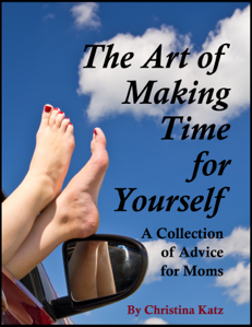 The Art Of Making Time For Yourself, A Collection Of Advice For Moms By Christina Katz