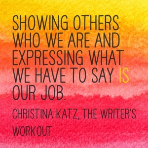 Showing others who we are and expressing what we have to say is our job. Christina Katz, The Writer's Workout quote