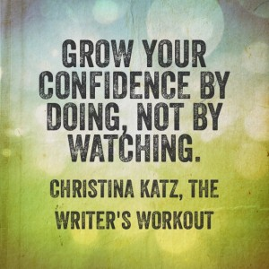 Grow your confidence by doing, not by watching. Christina Katz, The Writer's Workout