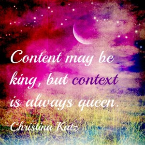 Content may be king, but context is always queen. #Inspirational #Writing #Quotes by Chirstina Katz