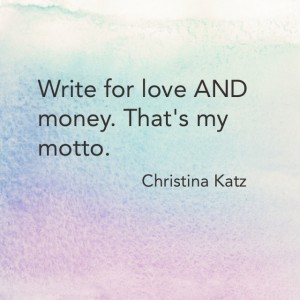 Write for love AND money. That's my motto. Christina Katz