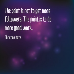 The point is not to get more followers. The point is to do more good work. Christina Katz
