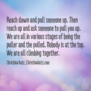Reach down and pull someone up. Then reach up and ask someone to pull you up. We are all in various stages of being the puller and the pulled. Nobody is at the top. We are all climbing together. Christina Katz quote
