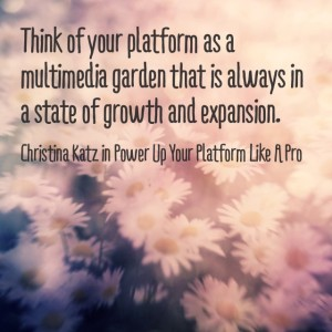 Think of your platform as a multimedia garden that is always in a state of growth and expansion. ~ Christina Katz, christinakatz.com