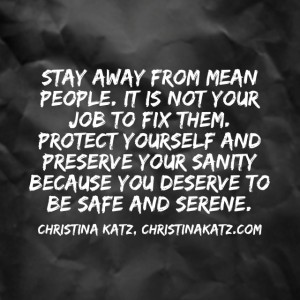Stay away from mean people. It is not your job to fix them. Protect yourself and preserve your sanity because you deserve to be safe and serene. ~ Christina Katz